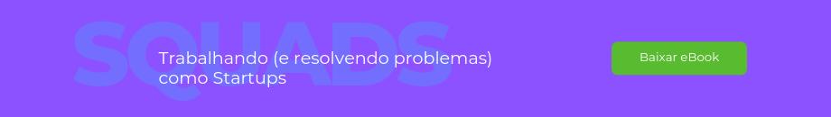 squads: trabalhando e resolvendo problemas como startups